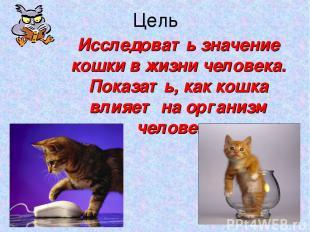 Цель Исследовать значение кошки в жизни человека. Показать, как кошка влияет на
