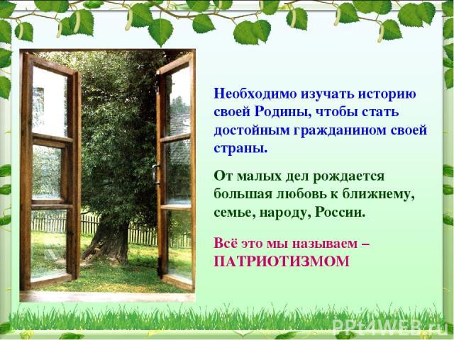 Необходимо изучать историю своей Родины, чтобы стать достойным гражданином своей страны. От малых дел рождается большая любовь к ближнему, семье, народу, России. Всё это мы называем –ПАТРИОТИЗМОМ
