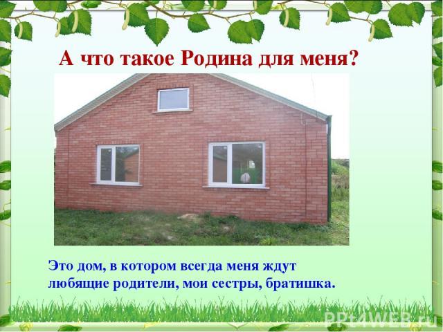 А что такое Родина для меня? Это дом, в котором всегда меня ждут любящие родители, мои сестры, братишка.
