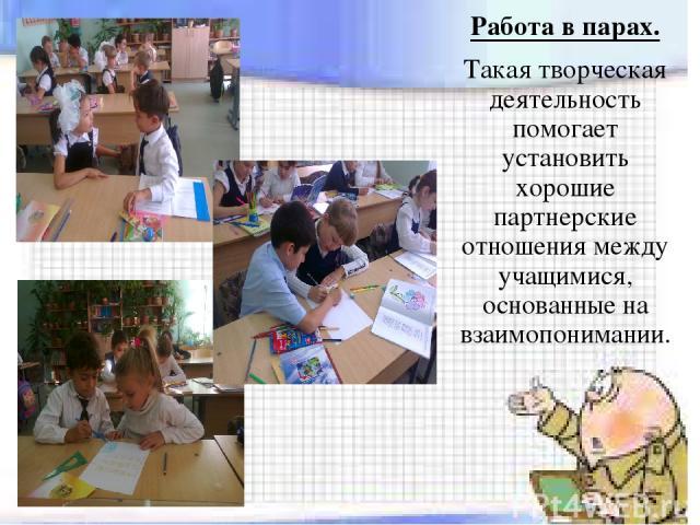 Работа в парах. Такая творческая деятельность помогает установить хорошие партнерские отношения между учащимися, основанные на взаимопонимании.