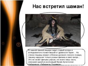 Нас встретил шаман! В темной-темной пещере сидит старый колдун и вглядывается в
