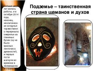 Подземье – таинственная страна шаманов и духов Больше двух лет велись работы, и