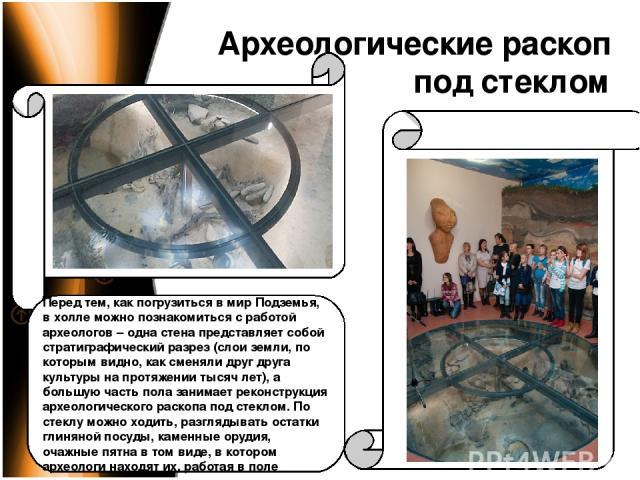 Археологические раскоп под стеклом Перед тем, как погрузиться в мир Подземья, в холле можно познакомиться с работой археологов – одна стена представляет собой стратиграфический разрез (слои земли, по которым видно, как сменяли друг друга культуры на…