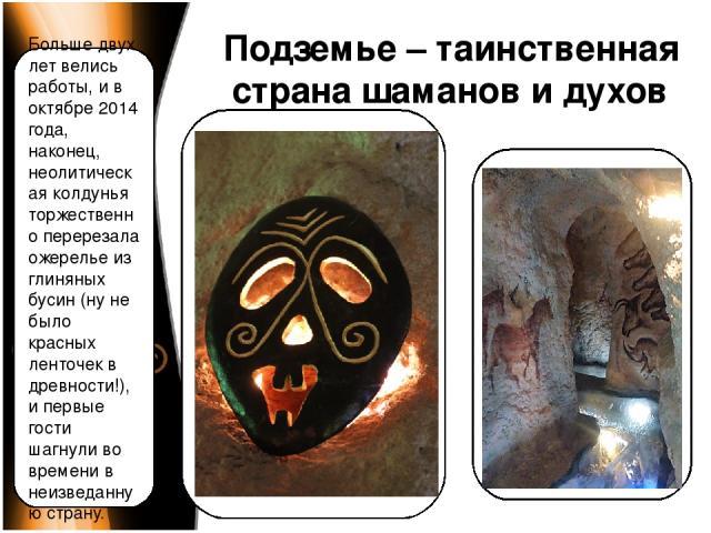 Подземье – таинственная страна шаманов и духов Больше двух лет велись работы, и в октябре 2014 года, наконец, неолитическая колдунья торжественно перерезала ожерелье из глиняных бусин (ну не было красных ленточек в древности!), и первые гости шагнул…
