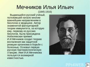Мечников Илья Ильич (1845-1916) Выдающийся русский учёный, положивший начало мно