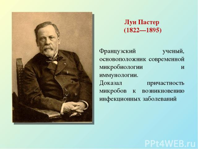 Луи Пастер (1822—1895) Французский ученый, основоположник современной микробиологии и иммунологии. Доказал причастность микробов к возникновению инфекционных заболеваний