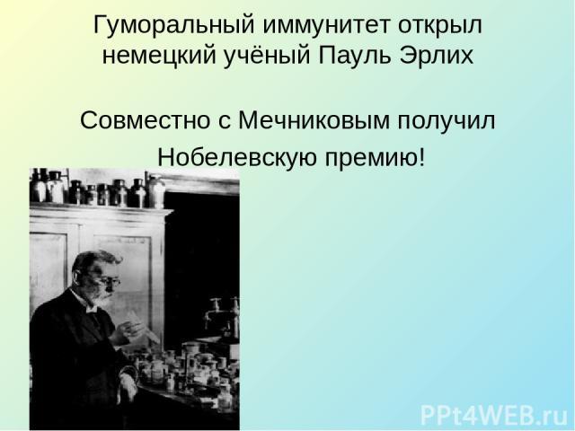 Гуморальный иммунитет открыл немецкий учёный Пауль Эрлих Совместно с Мечниковым получил Нобелевскую премию!