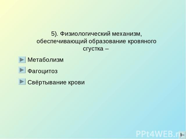 5). Физиологический механизм, обеспечивающий образование кровяного сгустка – Метаболизм Фагоцитоз Свёртывание крови