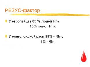 РЕЗУС-фактор У европейцев 85 % людей Rh+, 15% имеют Rh-. У монголоидной расы 99%
