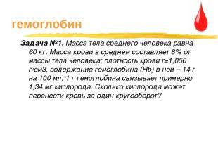 гемоглобин Задача №1. Масса тела среднего человека равна 60 кг. Масса крови в ср