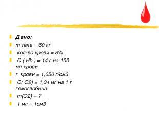 Дано: m тела = 60 кг кол-во крови = 8% C ( Hb ) = 14 г на 100 мл крови r крови =