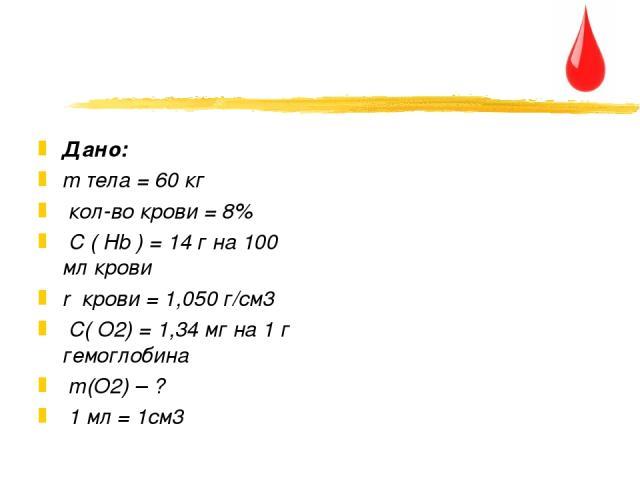 Дано: m тела = 60 кг кол-во крови = 8% C ( Hb ) = 14 г на 100 мл крови r крови = 1,050 г/см3 C( О2) = 1,34 мг на 1 г гемоглобина m(О2) – ? 1 мл = 1см3