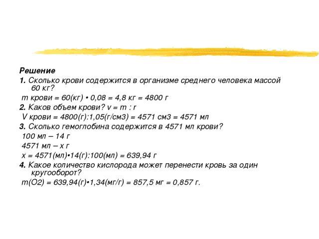 Решение 1. Сколько крови содержится в организме среднего человека массой 60 кг? m крови = 60(кг) • 0,08 = 4,8 кг = 4800 г 2. Каков объем крови? v = m : r V крови = 4800(г):1,05(г/см3) = 4571 см3 = 4571 мл 3. Сколько гемоглобина содержится в 4571 мл …