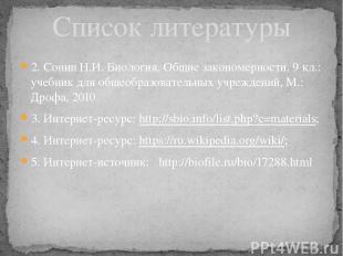 Список литературы 2. Сонин Н.И. Биология. Общие закономерности. 9 кл.: учебник д