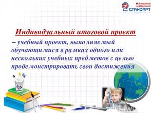 Индивидуальный итоговой проект – учебный проект, выполняемый обучающимися в рамк
