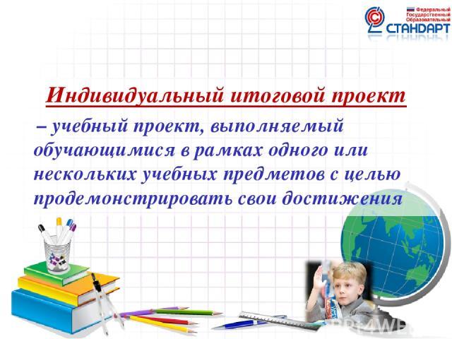 Индивидуальный итоговой проект – учебный проект, выполняемый обучающимися в рамках одного или нескольких учебных предметов с целью продемонстрировать свои достижения