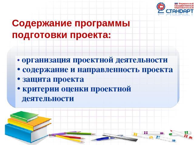 Содержание программы подготовки проекта: • организация проектной деятельности • содержание и направленность проекта • защита проекта • критерии оценки проектной деятельности