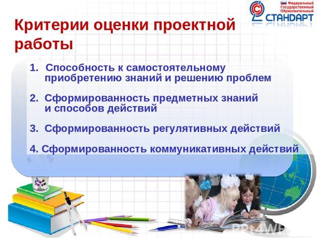 Способность к самостоятельному приобретению знаний и решению проблем 2. Сформированность предметных знаний и способов действий 3. Сформированность регулятивных действий 4. Сформированность коммуникативных действий Критерии оценки проектной работы