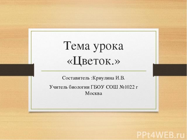 Тема урока «Цветок.» Составитель :Криулина И.В. Учитель биологии ГБОУ СОШ №1022 г Москва