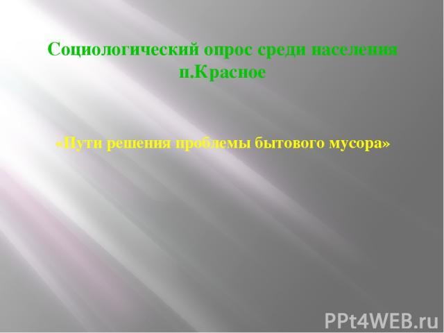 Социологический опрос среди населения п.Красное «Пути решения проблемы бытового мусора»