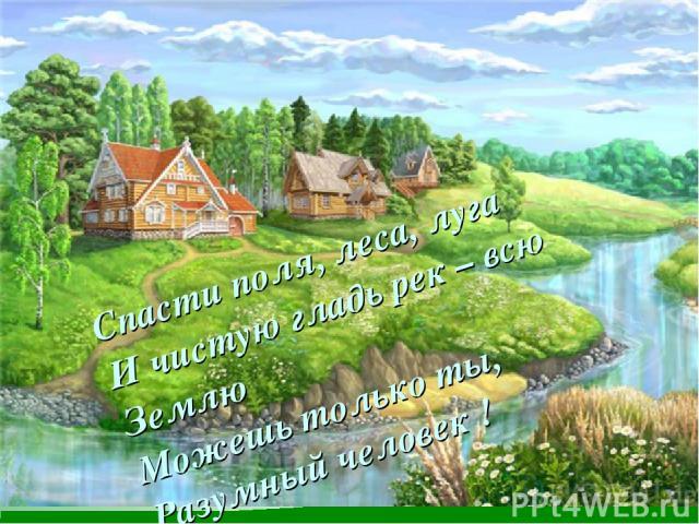 Спасти поля, леса, луга И чистую гладь рек – всю Землю Можешь только ты, Разумный человек !