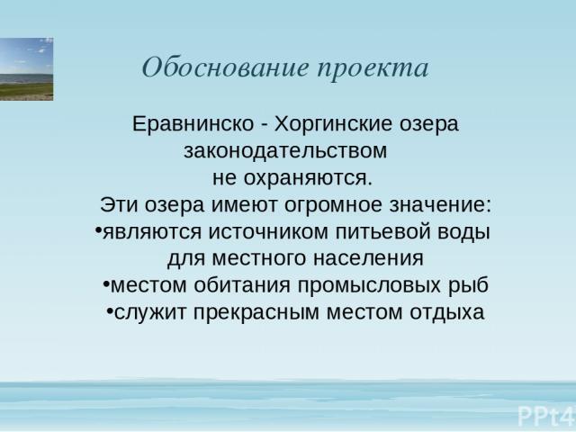 Обоснование проекта Еравнинско - Хоргинские озера законодательством не охраняются. Эти озера имеют огромное значение: являются источником питьевой воды для местного населения местом обитания промысловых рыб служит прекрасным местом отдыха
