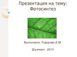Презентация на тему: Фотосинтез Выполнила: Тодорова Е.М. Шымкент 2013