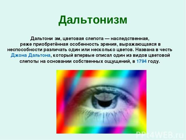 Дальтонизм Дальтони зм, цветовая слепота — наследственная, реже приобретённая особенность зрения, выражающаяся в неспособности различать один или несколько цветов. Названа в честь Джона Дальтона, который впервые описал один из видов цветовой слепоты…