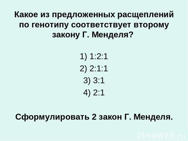 Какое из предложенных расщеплений по генотипу соответствует второму закону Г. Менделя? 1) 1:2:1 2) 2:1:1 3) 3:1 4) 2:1 Сформулировать 2 закон Г. Менделя.