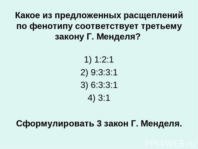 Какое из предложенных расщеплений по фенотипу соответствует третьему закону Г. Менделя? 1) 1:2:1 2)9:3:3:1 3) 6:3:3:1 4) 3:1 Сформулировать 3 закон Г. Менделя.