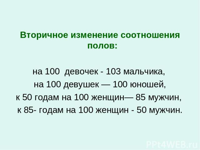 Вторичное изменение соотношения полов: на 100 девочек - 103 мальчика, на 100 девушек — 100 юношей, к 50 годам на 100 женщин— 85 мужчин, к 85- годам на 100 женщин - 50 мужчин.