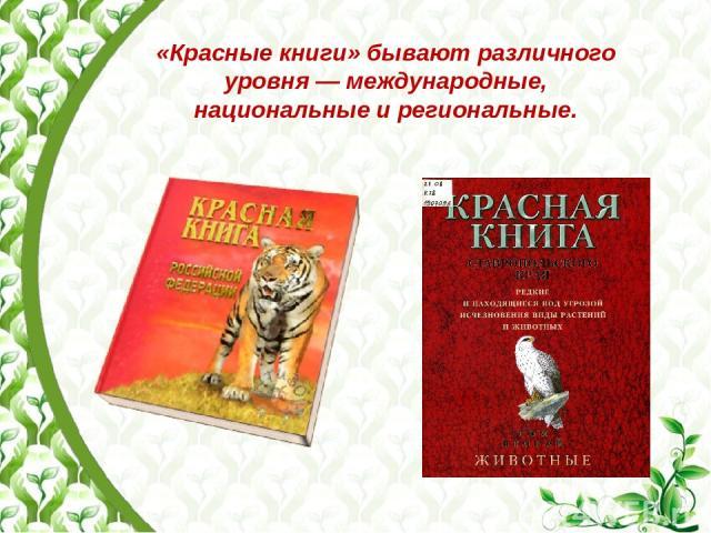 «Красные книги» бывают различного уровня— международные, национальные и региональные.