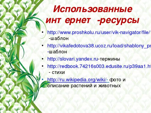 Использованные интернет -ресурсы http://www.proshkolu.ru/user/vik-navigator/file/1083464/ -шаблон http://vikafedotova38.ucoz.ru/load/shablony_prezentacij/priroda/shablon_ehkologija/42-1-0-82-шаблон http://slovari.yandex.ru-термины http://redbook.742…