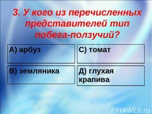 3. У кого из перечисленных представителей тип побега-ползучий? А) арбуз С) томат