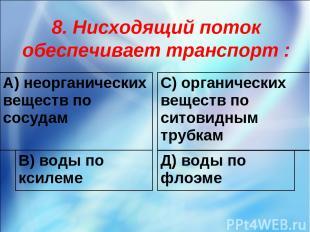 8. Нисходящий поток обеспечивает транспорт : А) неорганических веществ по сосуда