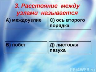 3. Расстояние между узлами называется А) междоузлие С) ось второго порядка В) по