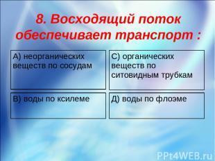 8. Восходящий поток обеспечивает транспорт : А) неорганических веществ по сосуда