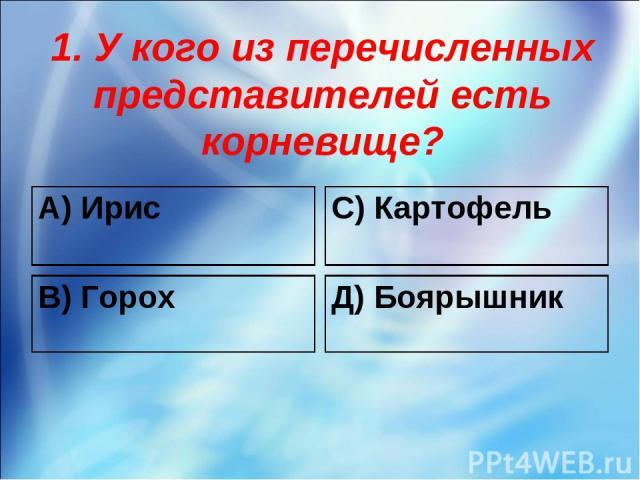 1. У кого из перечисленных представителей есть корневище? А) Ирис С) Картофель В) Горох Д) Боярышник