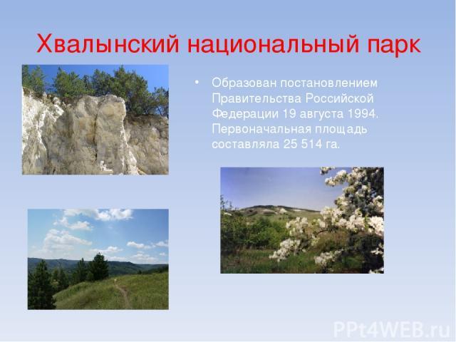 Хвалынский национальный парк Образован постановлением Правительства Российской Федерации 19 августа 1994. Первоначальная площадь составляла 25 514 га.