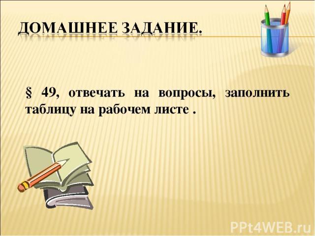 § 49, отвечать на вопросы, заполнить таблицу на рабочем листе .