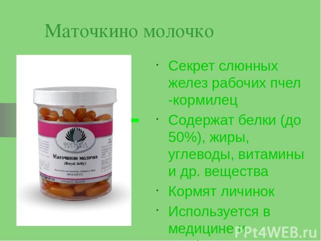 Маточкино молочко Секрет слюнных желез рабочих пчел -кормилец Содержат белки (до 50%), жиры, углеводы, витамины и др. вещества Кормят личинок Используется в медицине и парфюмерии