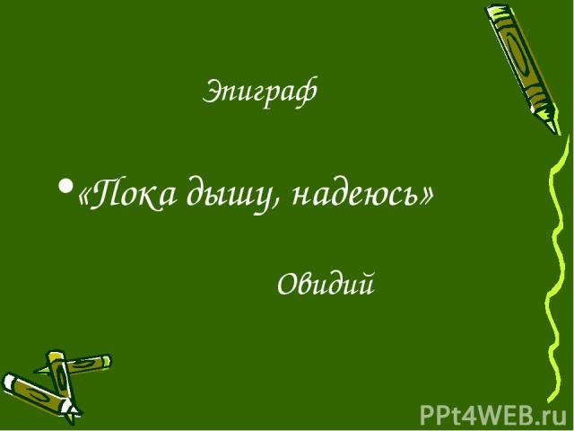 Эпиграф «Пока дышу, надеюсь» Овидий