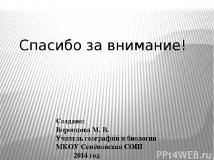 Создано: Воронцова М. В. Учитель географии и биологии МКОУ Семёновская СОШ 2014