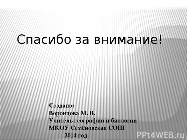 Создано: Воронцова М. В. Учитель географии и биологии МКОУ Семёновская СОШ 2014 год Спасибо за внимание!