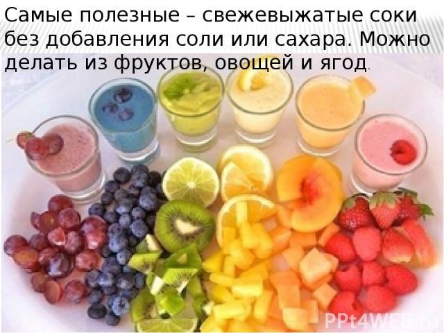 Самые полезные – свежевыжатые соки без добавления соли или сахара. Можно делать из фруктов, овощей и ягод.