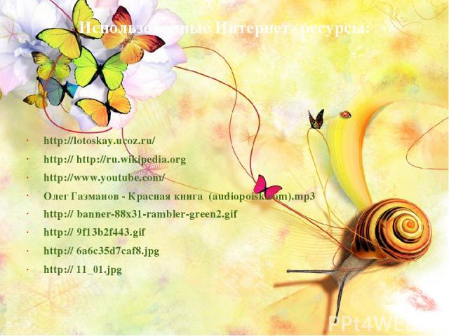 Использованные Интернет- ресурсы: http://lotoskay.ucoz.ru/ http:// http://ru.wikipedia.org http://www.youtube.com/ Олег Газманов - Красная книга (audiopoisk.com).mp3 http:// banner-88x31-rambler-green2.gif http:// 9f13b2f443.gif http:// 6a6c35d7caf8…