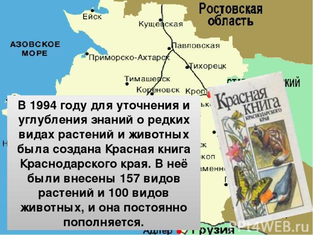 В 1994 году для уточнения и углубления знаний о редких видах растений и животных была создана Красная книга Краснодарского края. В неё были внесены 157 видов растений и 100 видов животных, и она постоянно пополняется.