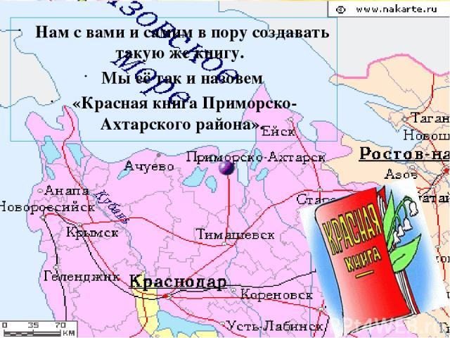Нам с вами и самим в пору создавать такую же книгу. Мы её так и назовем «Красная книга Приморско-Ахтарского района».