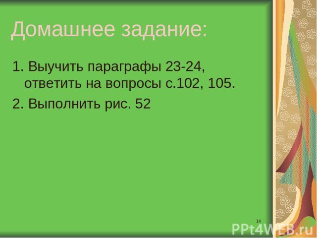 * Домашнее задание: 1. Выучить параграфы 23-24, ответить на вопросы с.102, 105. 2. Выполнить рис. 52