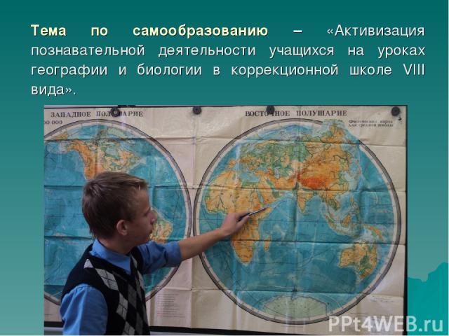 Тема по самообразованию – «Активизация познавательной деятельности учащихся на уроках географии и биологии в коррекционной школе VIII вида».